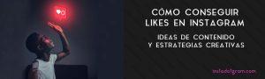Cómo conseguir Likes en Instagram: Ideas de contenido y estrategias creativas
